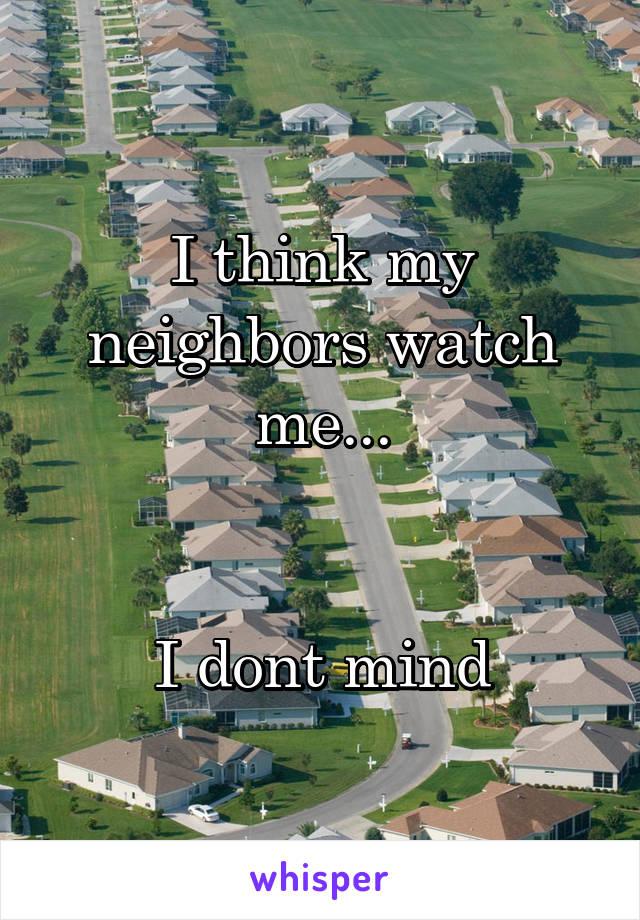 I think my neighbors watch me...   I dont mind