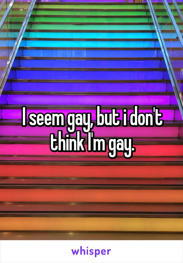 I seem gay, but i don't think I'm gay.