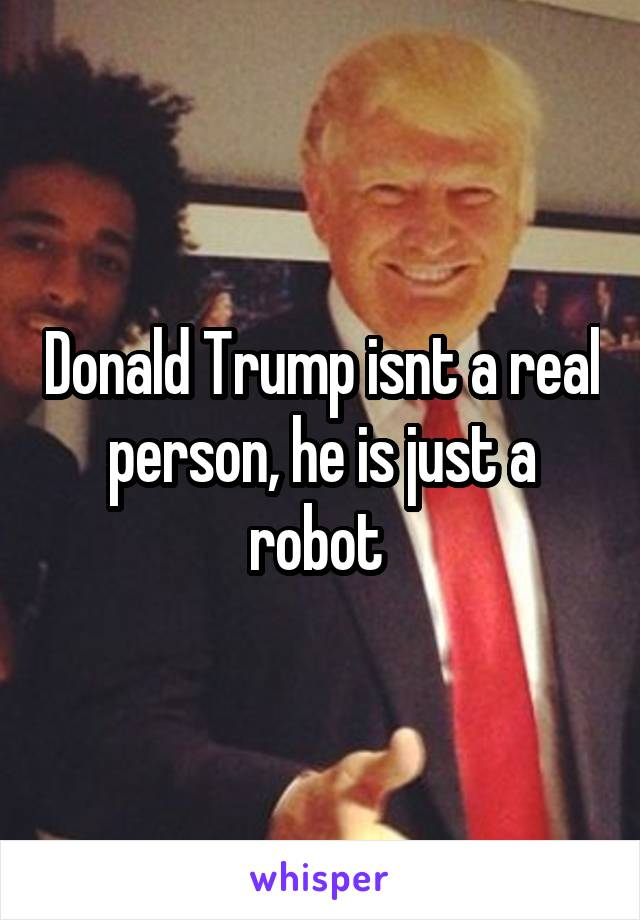 Donald Trump isnt a real person, he is just a robot