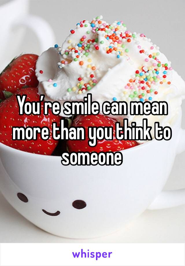 You're smile can mean more than you think to someone