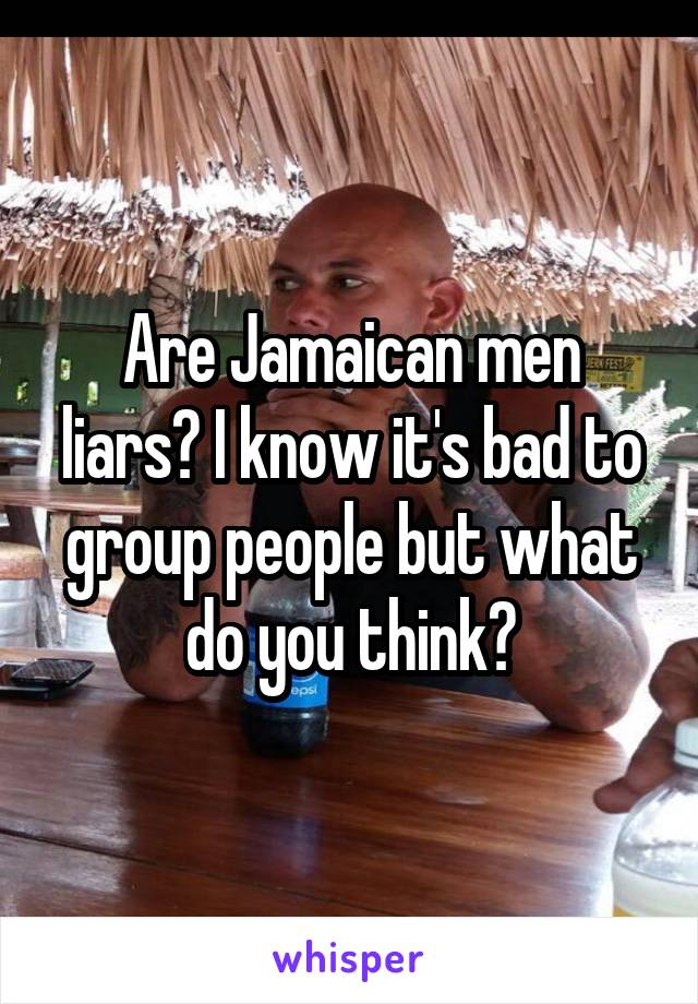 Are Jamaican men liars? I know it's bad to group people but what do you think?