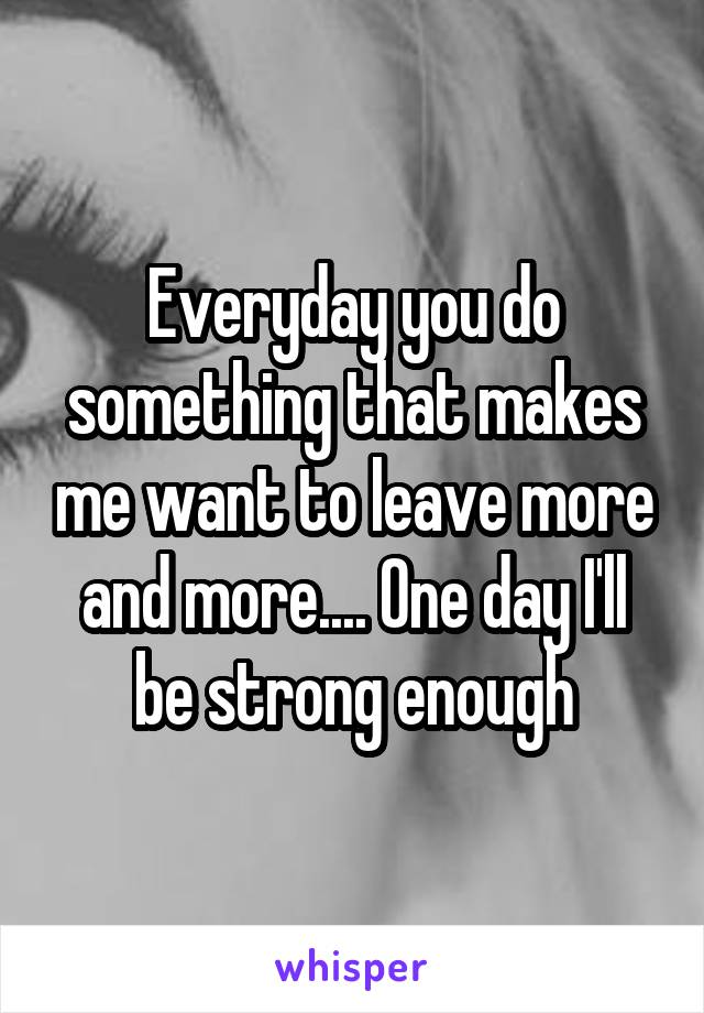 Everyday you do something that makes me want to leave more and more.... One day I'll be strong enough