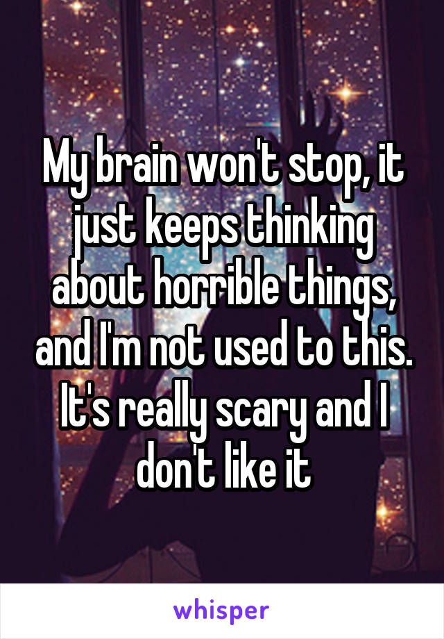 My brain won't stop, it just keeps thinking about horrible things, and I'm not used to this. It's really scary and I don't like it