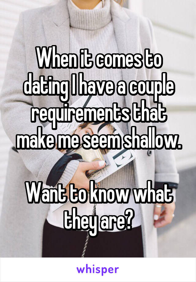 When it comes to dating I have a couple requirements that make me seem shallow.  Want to know what they are?