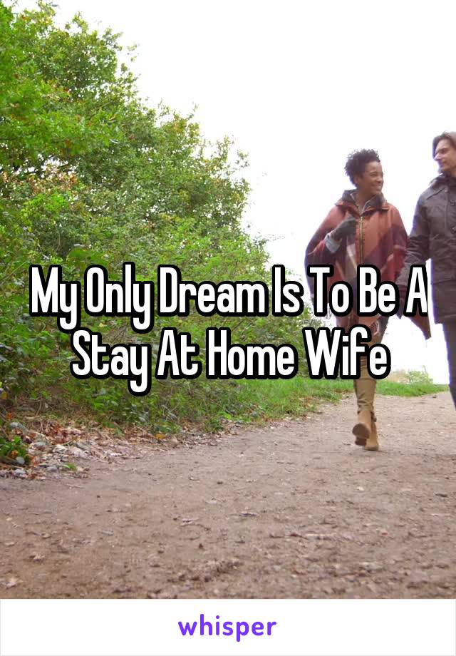 My Only Dream Is To Be A Stay At Home Wife
