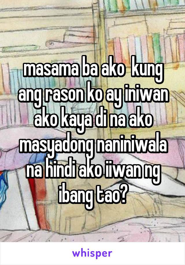 masama ba ako  kung ang rason ko ay iniwan ako kaya di na ako masyadong naniniwala na hindi ako iiwan ng ibang tao?