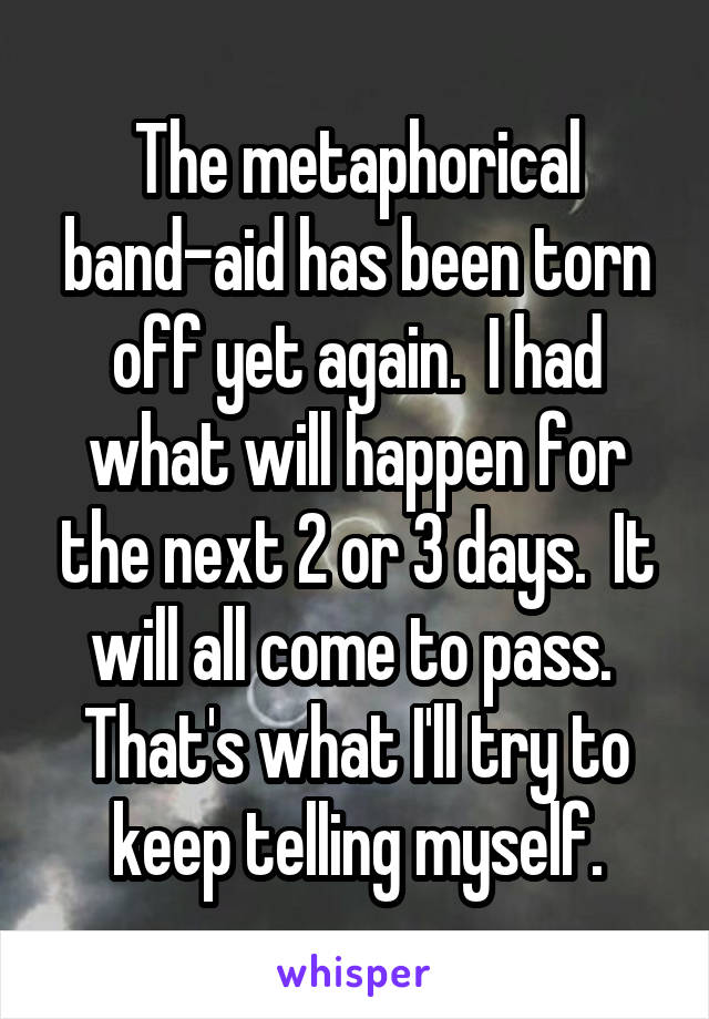 The metaphorical band-aid has been torn off yet again.  I had what will happen for the next 2 or 3 days.  It will all come to pass.  That's what I'll try to keep telling myself.