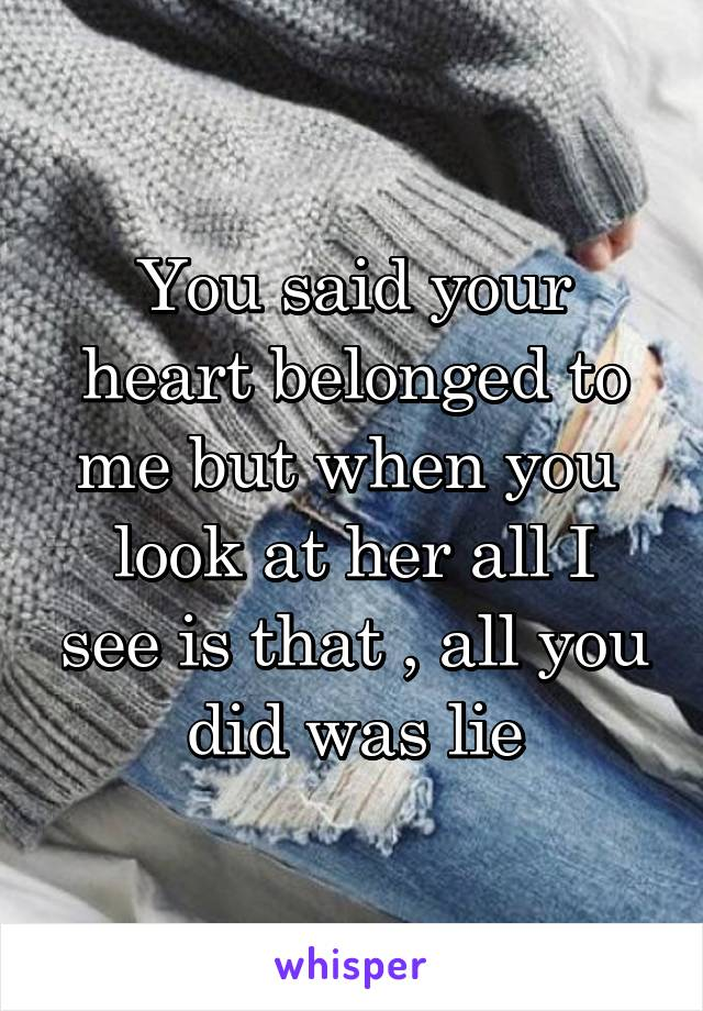 You said your heart belonged to me but when you  look at her all I see is that , all you did was lie