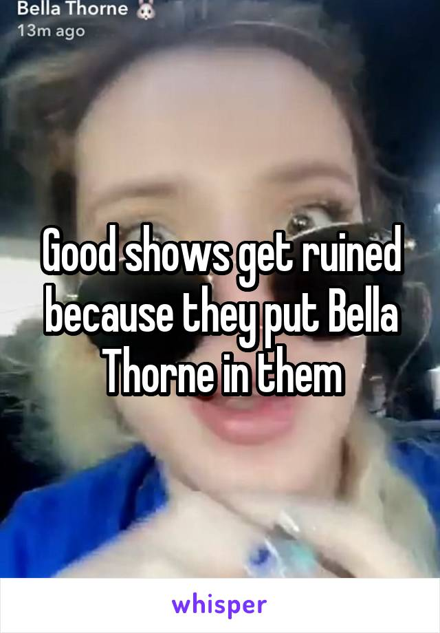 Good shows get ruined because they put Bella Thorne in them