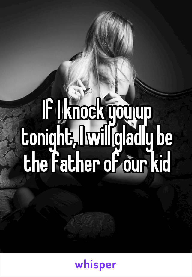 If I knock you up tonight, I will gladly be the father of our kid