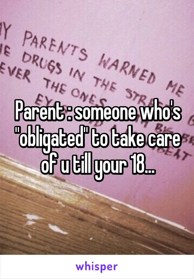 "Parent : someone who's ""obligated"" to take care of u till your 18..."