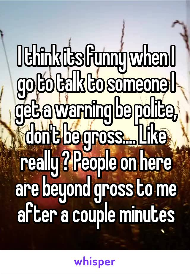 I think its funny when I go to talk to someone I get a warning be polite, don't be gross.... Like really ? People on here are beyond gross to me after a couple minutes