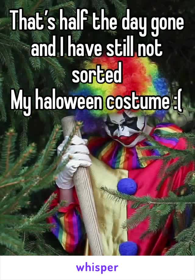 That's half the day gone and I have still not sorted My haloween costume :(