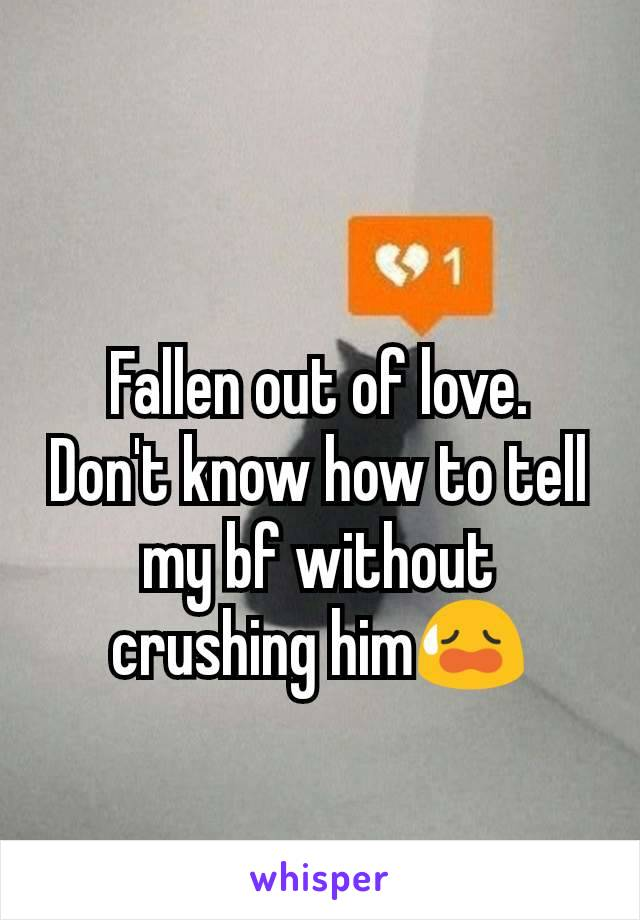 Fallen out of love. Don't know how to tell my bf without crushing him😥