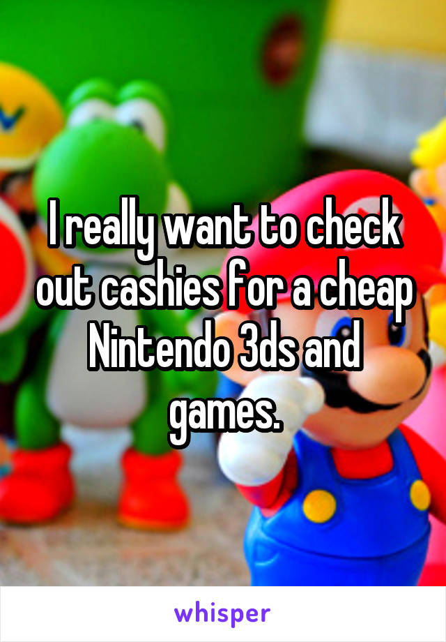 I really want to check out cashies for a cheap Nintendo 3ds and games.