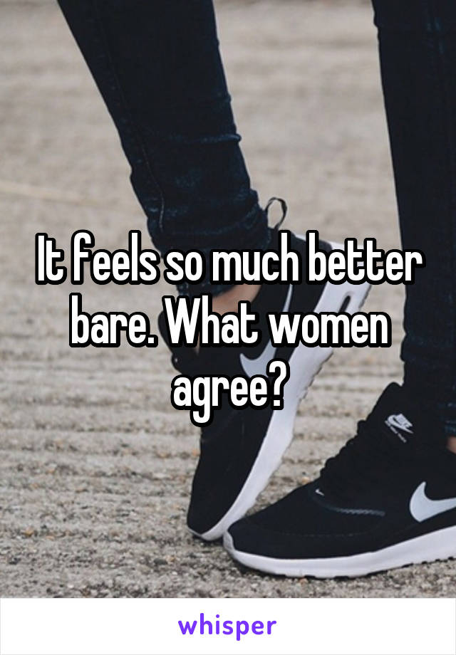 It feels so much better bare. What women agree?