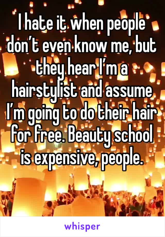 I hate it when people don't even know me, but they hear I'm a hairstylist and assume I'm going to do their hair for free. Beauty school is expensive, people.