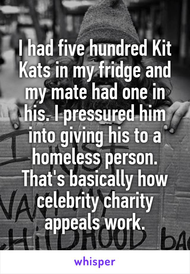 I had five hundred Kit Kats in my fridge and my mate had one in his. I pressured him into giving his to a homeless person. That's basically how celebrity charity appeals work.