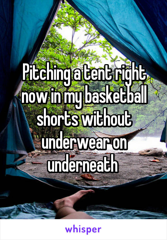 Pitching a tent right now in my basketball shorts without underwear on underneath