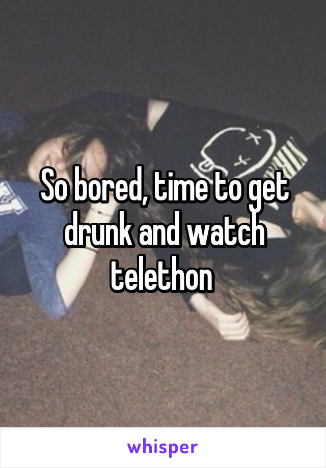 So bored, time to get drunk and watch telethon