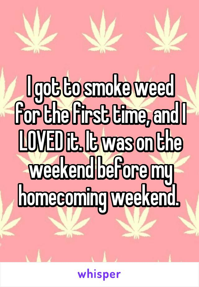 I got to smoke weed for the first time, and I LOVED it. It was on the weekend before my homecoming weekend.