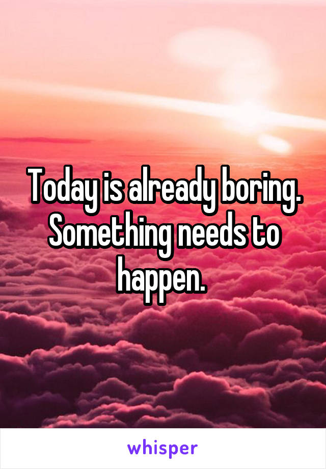 Today is already boring. Something needs to happen.