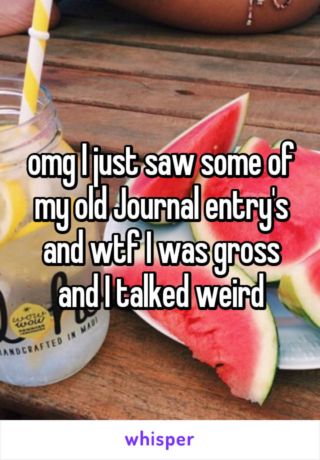 omg I just saw some of my old Journal entry's and wtf I was gross and I talked weird