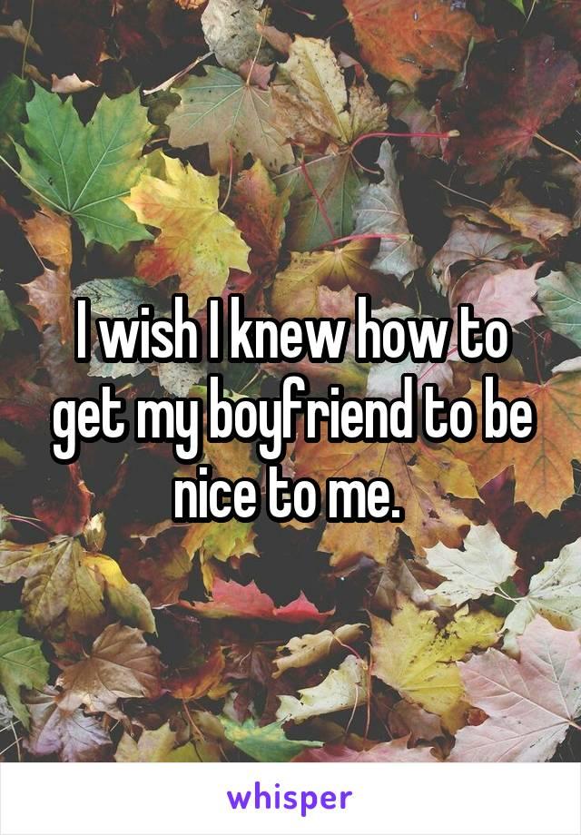 I wish I knew how to get my boyfriend to be nice to me.