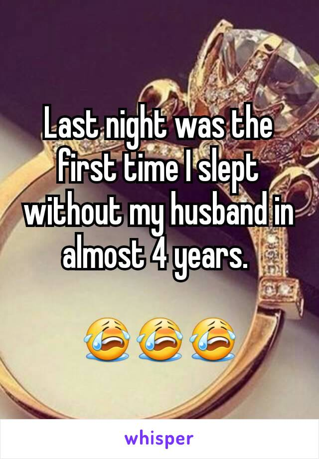Last night was the first time I slept without my husband in almost 4 years.   😭😭😭