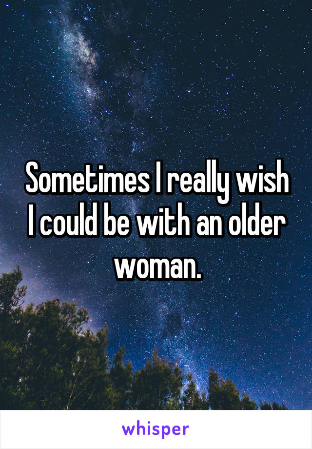 Sometimes I really wish I could be with an older woman.