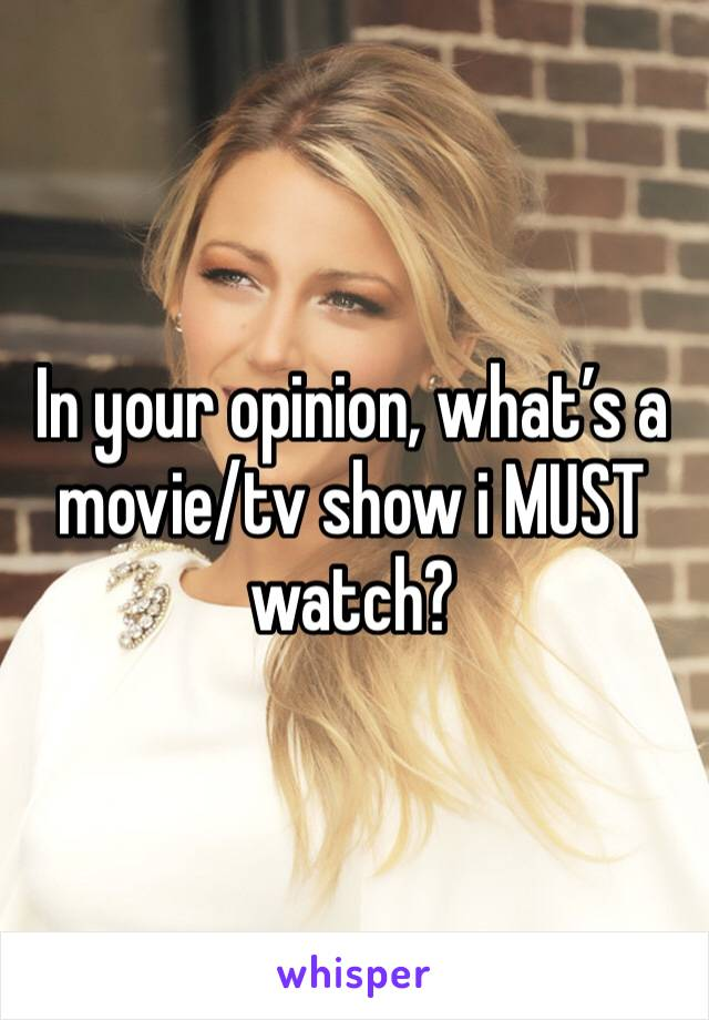 In your opinion, what's a movie/tv show i MUST watch?