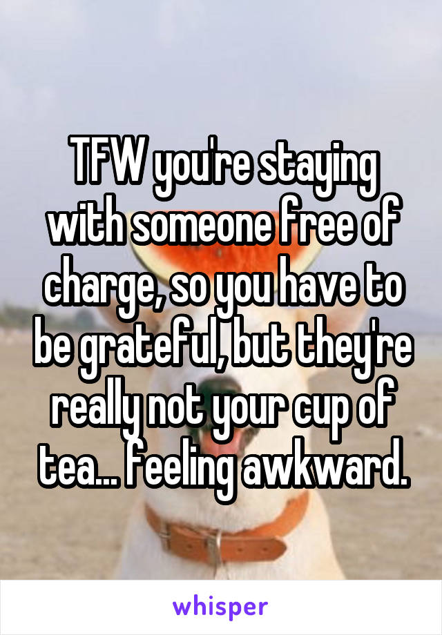 TFW you're staying with someone free of charge, so you have to be grateful, but they're really not your cup of tea... feeling awkward.