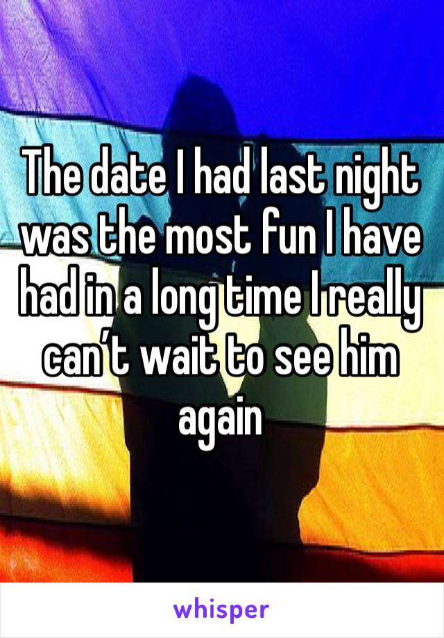 The date I had last night was the most fun I have had in a long time I really can't wait to see him again