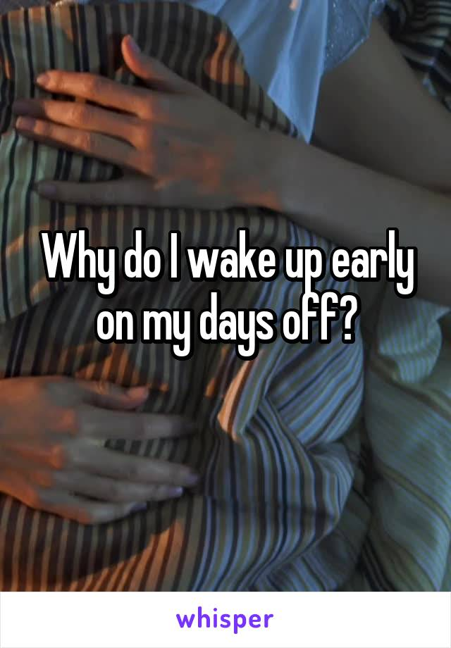 Why do I wake up early on my days off?