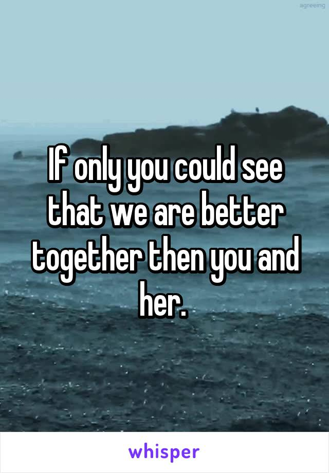 If only you could see that we are better together then you and her.