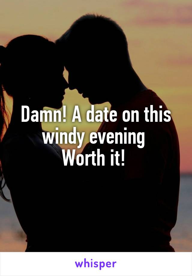 Damn! A date on this windy evening  Worth it!