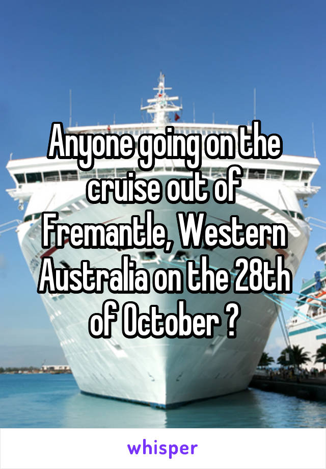 Anyone going on the cruise out of Fremantle, Western Australia on the 28th of October ?