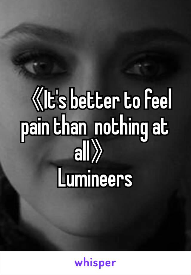 《It's better to feel pain than  nothing at all》 Lumineers