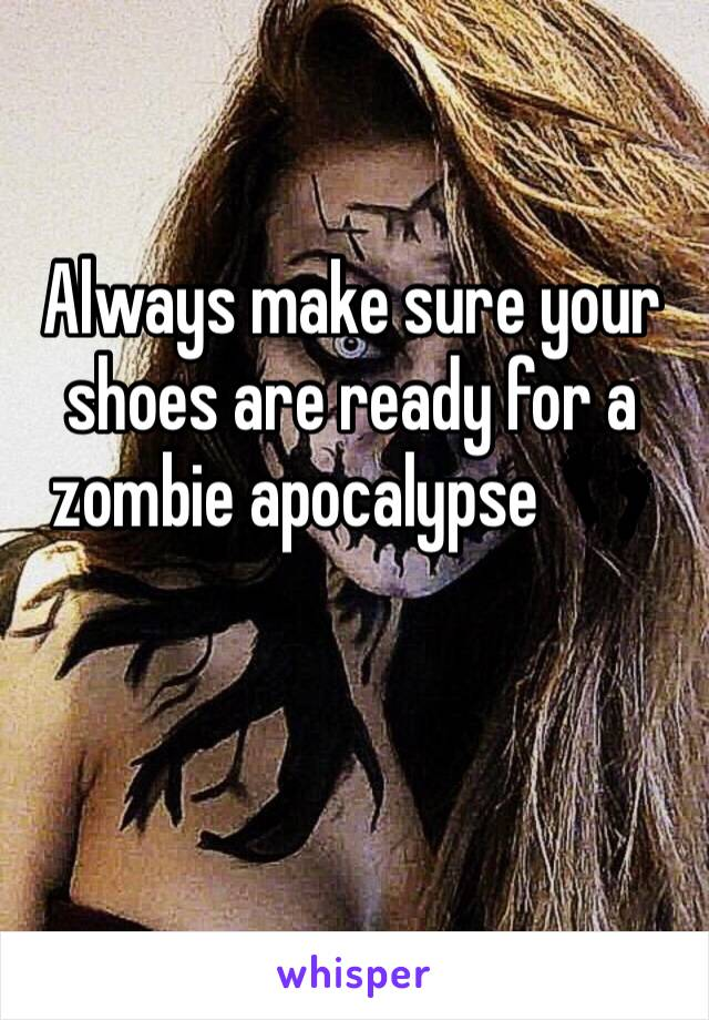 Always make sure your shoes are ready for a zombie apocalypse 👣