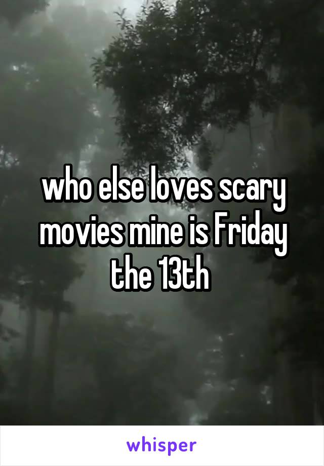 who else loves scary movies mine is Friday the 13th