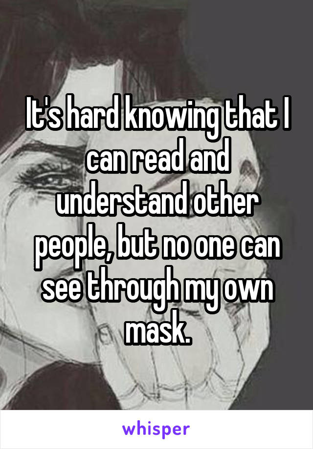It's hard knowing that I can read and understand other people, but no one can see through my own mask.