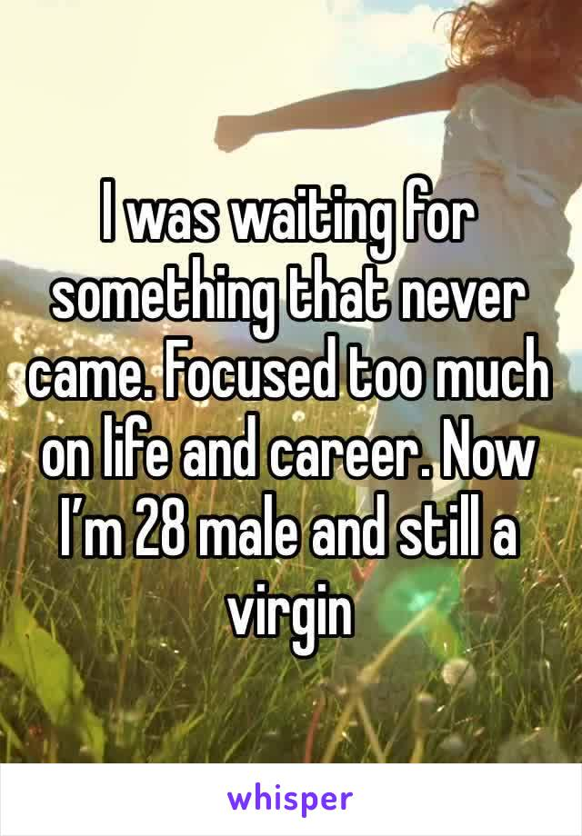 I was waiting for something that never came. Focused too much on life and career. Now I'm 28 male and still a virgin