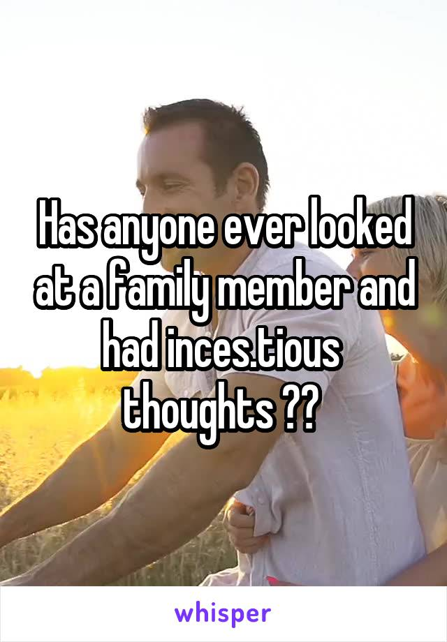 Has anyone ever looked at a family member and had inces.tious  thoughts ??