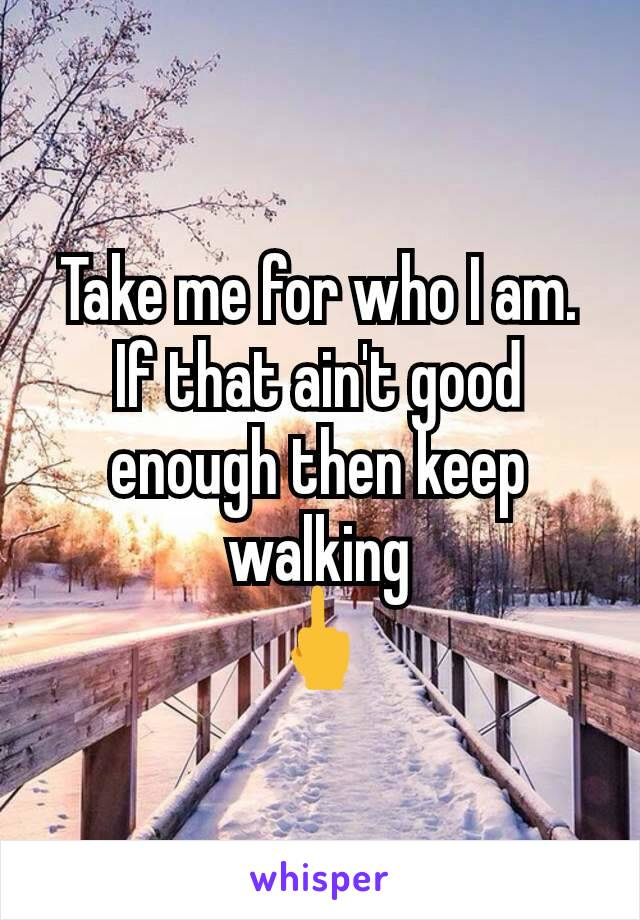 Take me for who I am. If that ain't good enough then keep walking 🖕