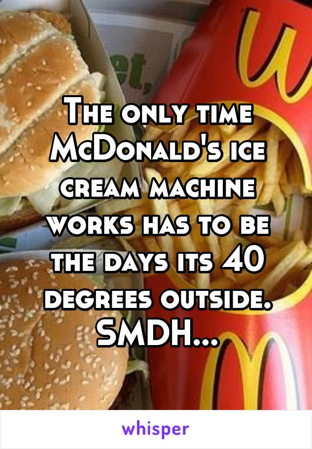 The only time McDonald's ice cream machine works has to be the days its 40 degrees outside. SMDH...