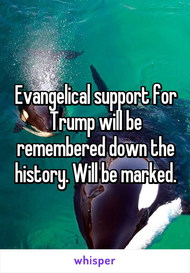 Evangelical support for Trump will be remembered down the history. Will be marked.