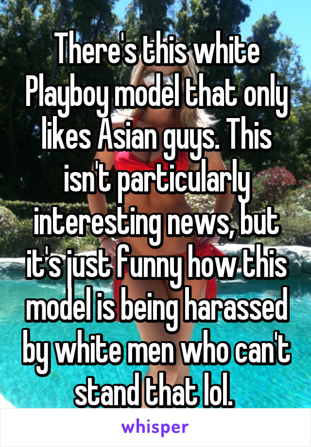 There's this white Playboy model that only likes Asian guys. This isn't particularly interesting news, but it's just funny how this model is being harassed by white men who can't stand that lol.
