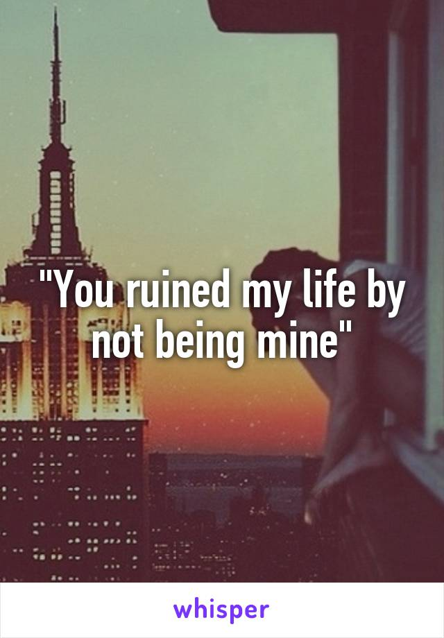 """You ruined my life by not being mine"""
