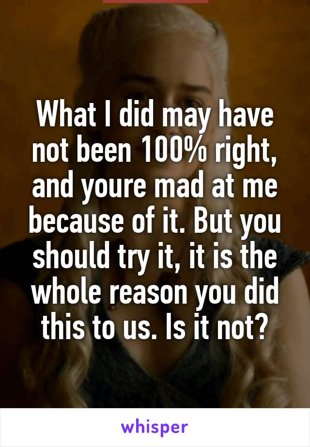 What I did may have not been 100% right, and youre mad at me because of it. But you should try it, it is the whole reason you did this to us. Is it not?