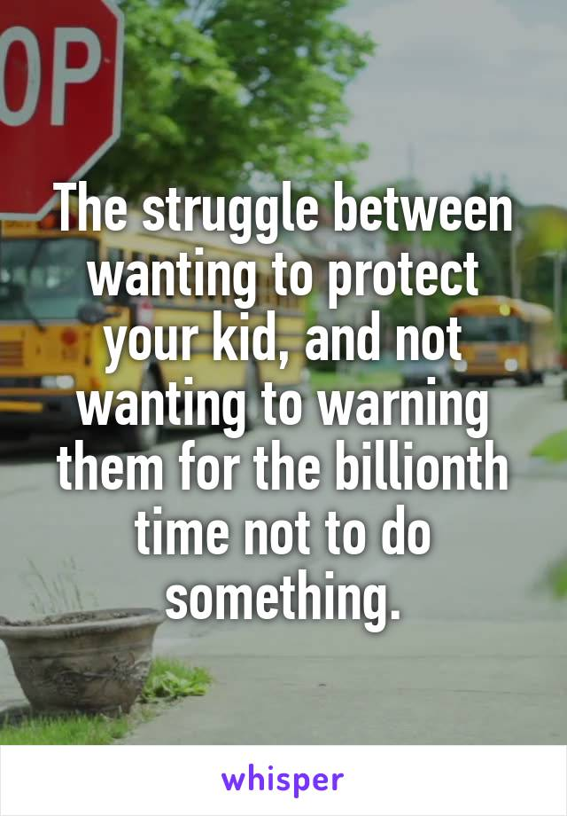 The struggle between wanting to protect your kid, and not wanting to warning them for the billionth time not to do something.